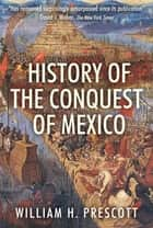 History of the Conquest of Mexico ebook by William H. Prescott