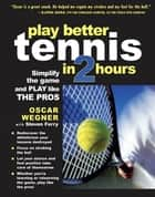 PLAY BETTER TENNIS IN TWO HOURS ebook by Oscar Wegner,Steven Ferry