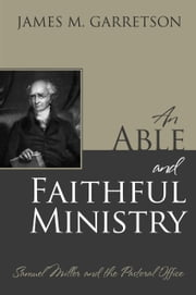 An Able and Faithful Ministry: Samuel Miller and the Pastoral Office ebook by James M. Garretson