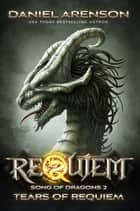 Tears of Requiem - Requiem: Song of Dragons Book 2 ebook by Daniel Arenson