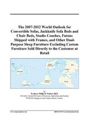 The 2007-2012 World Outlook for Convertible Sofas, Jackknife Sofa Beds and Chair Beds, Studio Couches, Futons Shipped with Frames, and Other Dual-Purp ebook by ICON Group International, Inc.