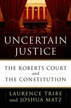 Uncertain Justice ebook by Laurence Tribe,Joshua Matz
