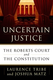 Uncertain Justice - The Roberts Court and the Constitution ebook by Laurence Tribe,Joshua Matz