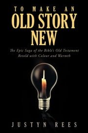 To Make an Old Story New - The Epic Saga of the Bible's Old Testament Retold with Colour and Warmth ebook by Justyn Rees