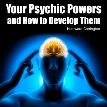 Your Psychic Powers and How to Develop Them audiobook by Hereward Carrington