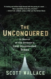 The Unconquered - In Search of the Amazon's Last Uncontacted Tribes ebook by Scott Wallace