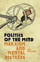 Politics Of The Mind - Marxism and Mental Distress ebook by Iain Ferguson