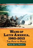 Wars of Latin America, 1982–2013 ebook by René De La Pedraja