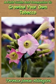 A Field Guide And Companion To Growing Your Own Tobacco ebook by Terence Allington