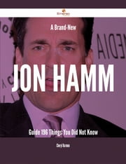 A Brand-New Jon Hamm Guide - 196 Things You Did Not Know ebook by Cheryl Harmon