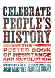Celebrate People's History! - The Poster Book of Resistance and Revolution ebook by Josh MacPhee,Rebecca Solnit