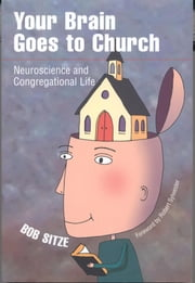 Your Brain Goes To Church: Neuroscience And Congregational Life - Neuroscience And Congregational Life ebook by Bob Sitze