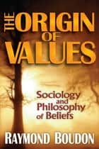 The Origin of Values - Reprint Edition: Sociology and Philosophy of Beliefs ebook by Raymond Boudon