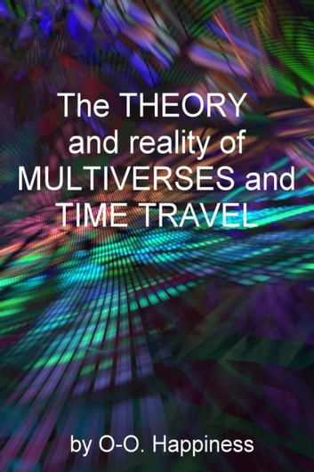 The Theory and Reality of Multiverses and Time Travel ebook by O-O Happiness