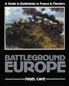 Battleground Europe - A Guide to Battlefields in France & Flanders ebook by Nigel Cave