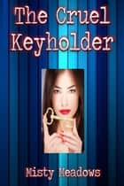 The Cruel Keyholder (Femdom, Chastity) ebook by Misty Meadows