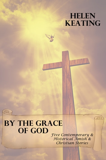 By The Grace Of God (Five Contemporary & Historical Amish & Christian Stories) ebook by Helen Keating