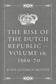The Rise of the Dutch Republic — Volume 16: 1569-70 ebook by John Lothrop Motley