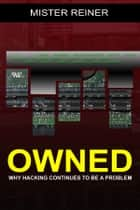 OWNED: Why hacking continues to be a problem 電子書 by Mister Reiner