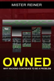OWNED: Why hacking continues to be a problem ebook by Mister Reiner