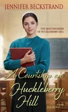 A Courtship on Huckleberry Hill eBook by Jennifer Beckstrand