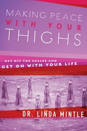 Making Peace With Your Thighs - Get Off the Scales and Get On with Your Life ebook by Linda Mintle