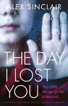 The Day I Lost You - A totally gripping psychological thriller ebook by