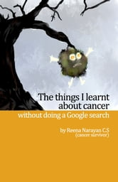 The Things I Learnt About Cancer Without Doing A Google Search ebook by Reena Narayan