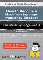 How to Become a Machine-stoppage-frequency Checker - How to Become a Machine-stoppage-frequency Checker ebook by Leonie Covington