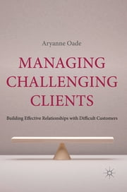 Managing Challenging Clients - Building Effective Relationships with Difficult Customers ebook by Aryanne Oade