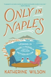 Only in Naples - Lessons in Food and Famiglia from My Italian Mother-in-Law ebook by Katherine Wilson