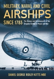 Military, Naval and Civil Airships Since 1783 - The History and the Development of the Dirigible Airship in Peace and War ebook by Daniel George  Ridley-Kitts