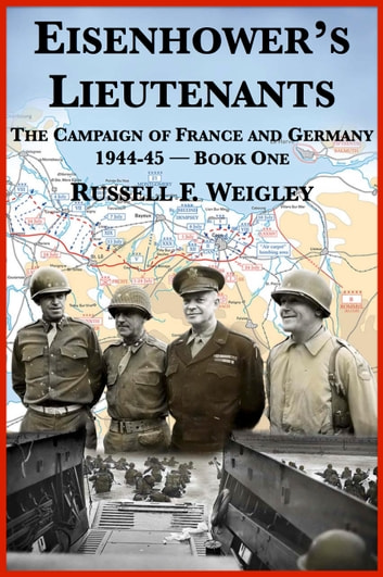Eisenhower's Lieutenants: The Campaigns of France and Germany, 1944-1945 ebook by Russell F. Weigley