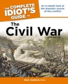 The Complete Idiot's Guide to the Civil War, 3rd Edition - An In-Depth Look at the Dramatic Course of This Conflict ebook by Alan Axelrod PhD