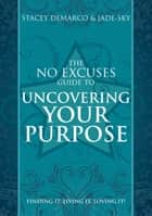 No Excuses Guide to Uncovering Your Purpose - Finding It, Living It, Loving It ebook by Stacey Demarco, Jade-Sky