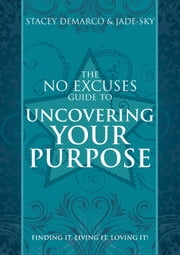 The No Excuses Guide to Uncovering Your Purpose - Finding It, Living It, Loving It ebook by Stacey Demarco,Jade-Sky