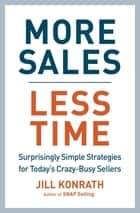 More Sales, Less Time - Surprisingly Simple Strategies for Today's Crazy-Busy Sellers ebook by Jill Konrath