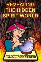 Revealing The Hidden Spirit World ebook by Anne Kaestner
