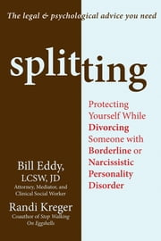 Splitting - Protecting Yourself While Divorcing Someone with Borderline or Narcissistic Personality Disorder ebook by Randi Kreger, Bill Eddy, LCSW,...