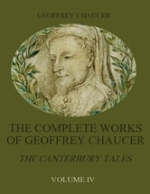 The Complete Works of Geoffrey Chaucer : The Canterbury Tales, Volume IV (Illustrated) ebook by Geoffrey Chaucer