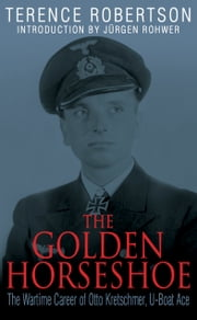 The Golden Horseshoe - The Wartime Career of Otto Kretschmer, U-Boat Ace ebook by Terence  Robertson