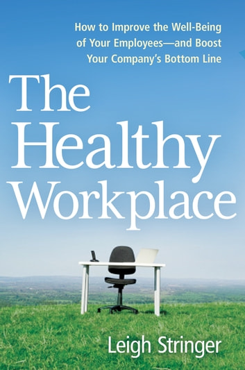 The Healthy Workplace - How to Improve the Well-Being of Your Employees---and Boost Your Company's Bottom Line ebook by Leigh Stringer