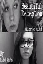 Beautiful Deception - Kill or Be Killed ebook by Ladell Parks