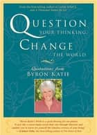 Question Your Thinking, Change the World ebook by Byron Katie