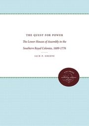 The Quest for Power - The Lower Houses of Assembly in the Southern Royal Colonies, 1689-1776 ebook by Jack P. Greene