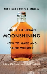 The Kings County Distillery Guide to Urban Moonshining - How to Make and Drink Whiskey ebook by David Haskell, Colin Spoelman