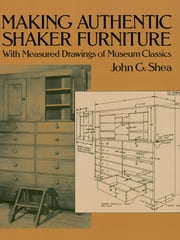 Making Authentic Shaker Furniture - With Measured Drawings of Museum Classics ebook by John G. Shea
