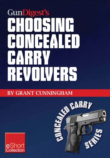 Gun Digest's Choosing Concealed Carry Revolvers eShort - Revolvers vs. semi-autos & how to choose the best concealed carry revolver. ebook by Grant Cunningham