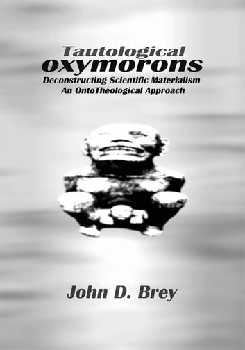 Tautological Oxymorons - Deconstructing Scientific Materialism:An Ontotheological Approach ebook by John Brey