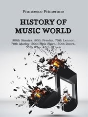 History of music world: 100th Sinatra. 80th Presley. 75th Lennon 70th Marley. 50th Pink Floyd. 50th Doors. 50th Who. 45th Queen ebook by Francesco Primerano